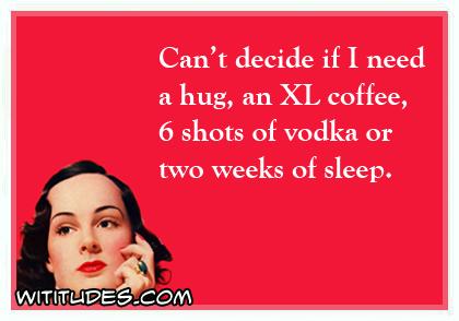 cant-decide-if-i-need-hug-xl-coffee-6-shots-vodka-2-weeks-sleep-ecard