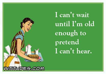 cant-wait-until-old-enough-pretend-cant-hear-ecard