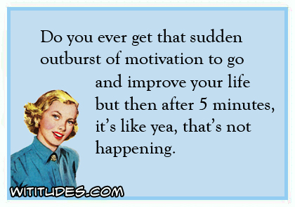 do-you-ever-get-that-sudden-outburst-motivation-to-go-and-improve-your-life-then-after-5-minutes-its-like-yea-thats-not-happening-ecard