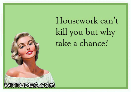 housework-cant-kill-you-but-why-take-a-chance-ecard