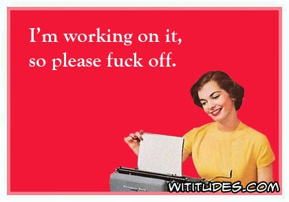i-am-working-on-it-so-please-fuck-off-ecard