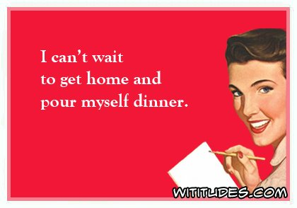 i-cant-wait-to-get-home-and-pour-myself-dinner-ecard