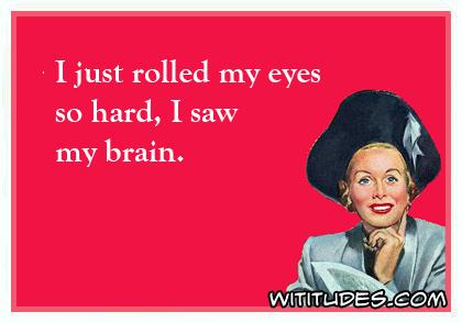 i-just-rolled-my-eyes-so-hard-i-saw-my-brain-ecard