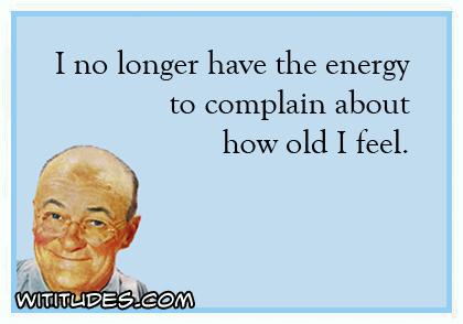 i-no-longer-have-energy-complain-how-old-i-feel-ecard