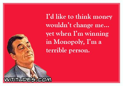 id-like-to-think-money-wouldnt-change-me-yet-when-im-winning-in-monopoly-im-a-terrible-person-ecard