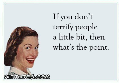 if-you-dont-terrify-people-a-little-bit-then-whats-the-point-ecard