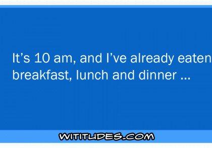 its-10am-ive-already-eaten-breakfast-lunch-dinner-ecard