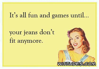 its-all-fun-games-until-jeans-dont-fit-anymore-ecard