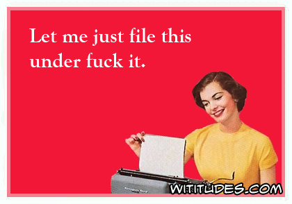 let-me-just-file-this-under-fuck-it-ecard