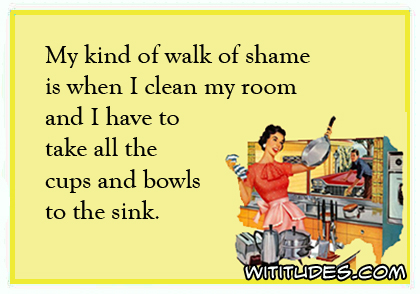 my-kind-of-walk-of-shame-when-clean-my-room-and-have-take-all-cups-bowls-to-sink-ecard