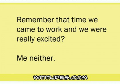 remember-that-time-we-came-to-work-and-we-were-really-excited-me-neither-ecard