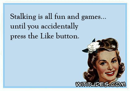 stalking-is-all-fun-and-games-until-you-accidentally-press-the-like-button-ecard