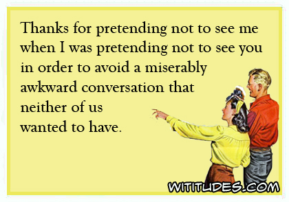 thanks-pretending-not-see-me-when-I-pretending-not-see-you-order-avoid-miserably-awkward-conversation-neither-us-wanted-have-ecard