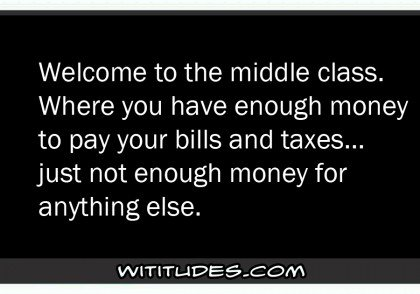 welcome-to-the-middle-class-where-you-have-enough-money-to-pay-for-bills-and-taxes-just-not-enough-money-for-anything-else-ecard