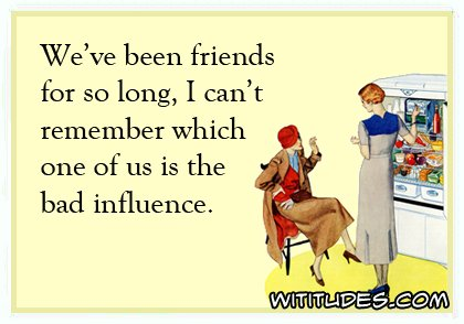 weve-been-friends-so-long-cant-remember-which-one-bad-influence-ecard