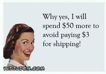 why-yes-i-will-spend-50-dollars-more-avoid-paying-3-dollars-shipping-ecard
