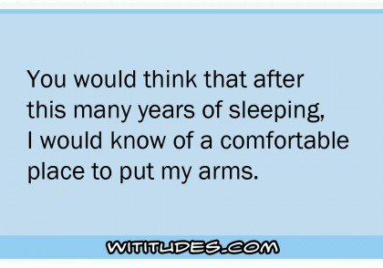 you-would-think-after-this-many-years-sleeping-would-know-comfortable-place-put-my-arms-while-sleeping-ecard