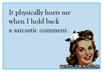 it-physically-hurts-me-when-i-hold-back-a-sarcastic-comment-ecard