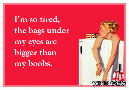 Im so tired the bags under my eyes are bigger than my boobs ecard