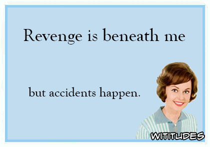 Revenge is beneath me but accidents happen ecard