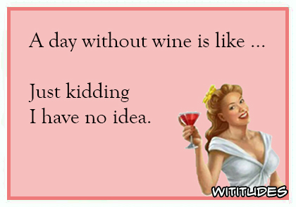 a day without wine is like just kidding i have no idea ecard