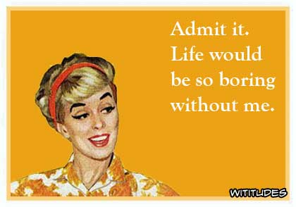 Admit it, life would be so boring without me ecard