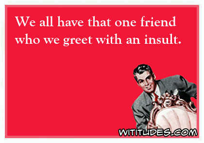 We all have that one friend who we greet with an insult ecard