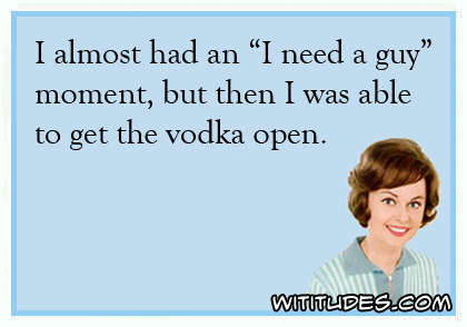 I almost had an 'I need a guy' moment, but then I was able to get the vodka open ecard