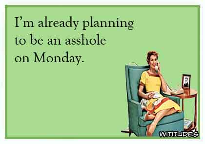 I'm already planning to be an asshole on Monday ecard