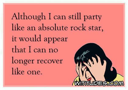 Although I can still party like an absolute rock star, it would appear that I can no longer recover like one ecard
