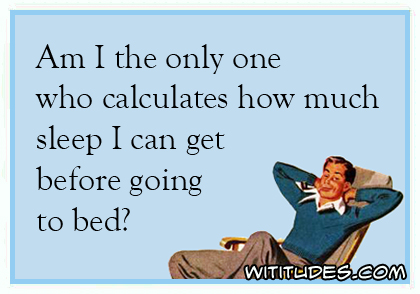 Am I the only one who calculates how much sleep I can get before going to bed? ecard