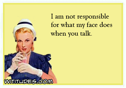 I am not responsible for what my face does when you talk ecard