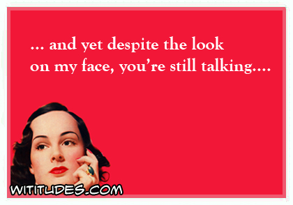and yet despite the look on my face, you're still talking ... ecard