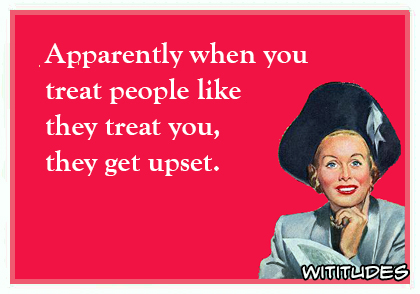 apparently when you treat people like they treat you they get upset