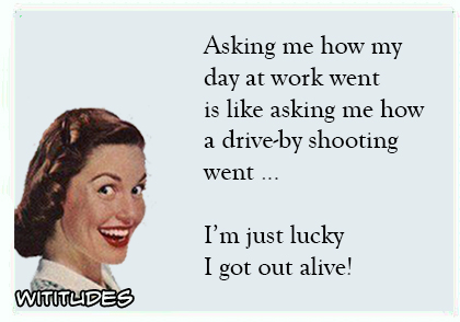 Asking me how day at work went like asking how drive by shooting went just lucky got out alive ecard