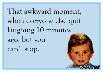 That awkward moment when everyone else quit laughing 10 minutes ago, but you can't stop ecard