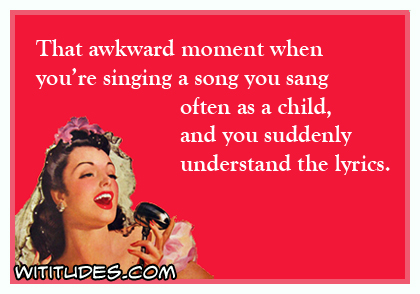 That awkward moment when you're singing a song you sang often as a child, and you suddenly understand the lyrics ecard