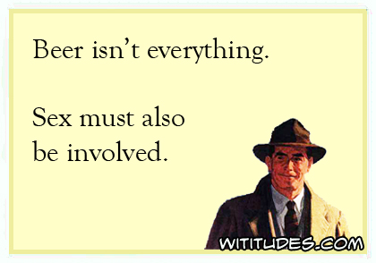 Beer isn't everything. Sex must also be involved ecard