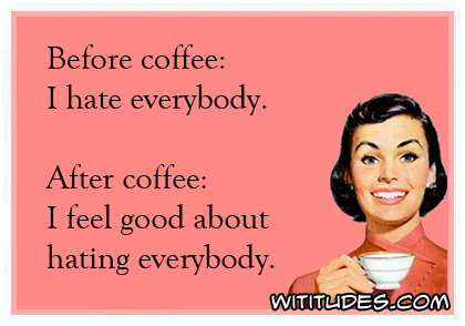 Before coffee, I hate everybody. After coffee, I feel good about hating everybody ecard