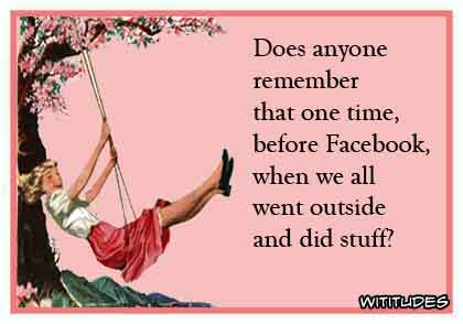 Does anyone remember that one time before Facebook when we all went outside and did stuff? ecard