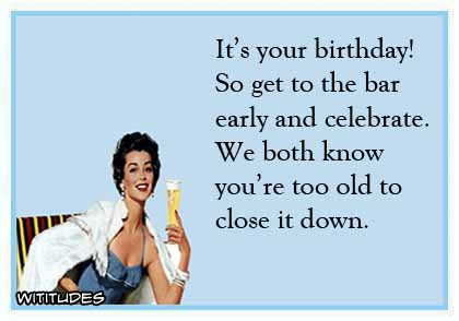 Birthday Bar Early Celebrate Too Old Close Down Funny Ecard