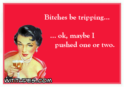 Bitches be tripping ... ok, maybe I pushed one or two ecard