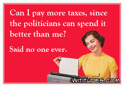 Can I pay more taxes, since the politicians can spend it better than me? Said no one ever ecard