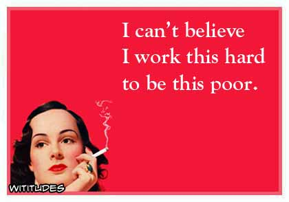 I can't believe I work this hard to be this poor ecard