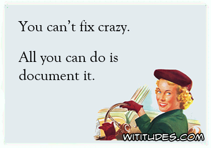 You can't fix crazy. All you can do is document it ecard