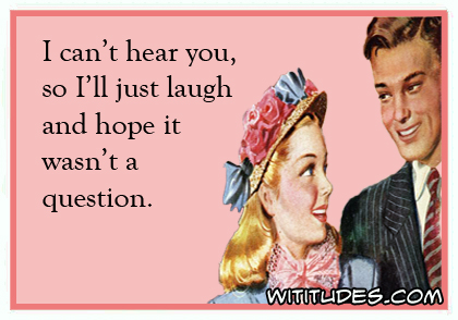 I can't hear you, so I'll just laugh and hope it wasn't a question ecard