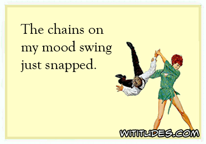 The chains on my mood swing just snapped ecard