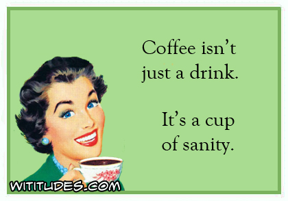 Coffee isn't just a drink. It's a cup of sanity ecard