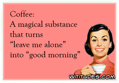Coffee: A magical substance that turns 'leave me alone' into 'good morning' ecard