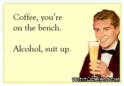 Coffee, you're on the bench. Alcohol, suit up ecard
